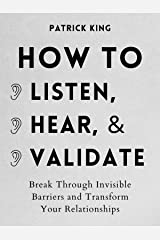 How to Listen, Hear, and Validate: Break Through Invisible Barriers and Transform Your Relationships (How to be More Likable and Charismatic Book 11) Kindle Edition