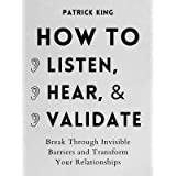 How to Listen, Hear, and Validate: Break Through Invisible Barriers and Transform Your Relationships (How to be More Likable