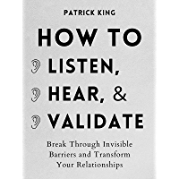 How to Listen, Hear, and Validate: Break Through Invisible Barriers and Transform Your Relationships (How to be More…