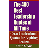 The 400 Best Leadership Quotes of All Time - Great Inspirational Quotes for Aspiring Leaders (English Edition)