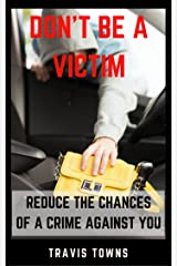 Don't Be A Victim: Reduce The Chances Of A Crime Against You Kindle Edition
