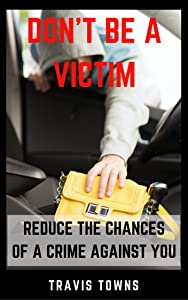 Don't Be A Victim: Reduce The Chances Of A Crime Against You