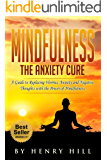 Mindfulness:Mindfulness For Beginners: The Anxiety Cure.  A Guide to Replacing Worries, Anxiety and Negative Thoughts with Happiness and Fulfillment by Using The Power of Mindfulness