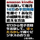Amazon kindleを出版して毎月10万の不労所得を稼ぐ!あなたの経験をお金に変える方法: ゼロから電子書籍を出版して、ほったらかしで稼ぐビジネスの作り方