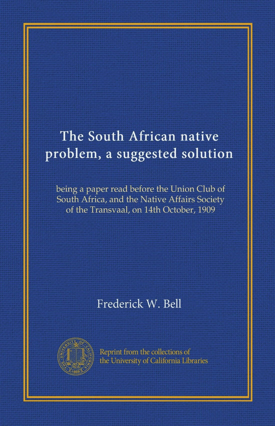 Read Online The South African native problem, a suggested solution: being a paper read before the Union Club of South Africa, and the Native Affairs Society of the Transvaal, on 14th October, 1909 pdf epub
