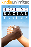 HEALING RACIAL TRAUMA : A PRACTICAL GUIDE TO HEALING THE SHAME ,ANXIETY,FEAR, AND TACTICS IN ORDER TO DEVELOP FREEDOM