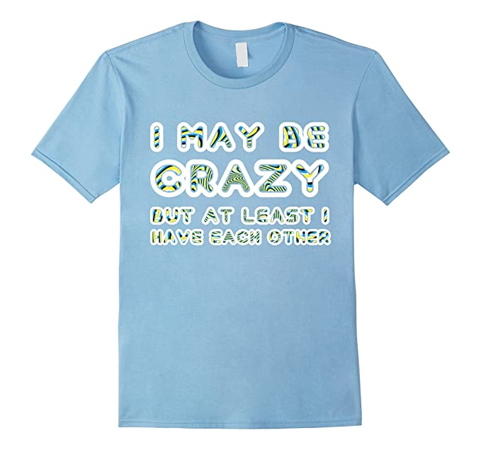 616c59ebd1 Amazon.com: I May Be Crazy But At Least I Have Each Other T-shirt ...