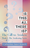 Is This All There Is?: The Call to Awaken (The Awakening Series Book 1)