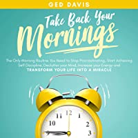 Take Back Your Mornings: The Only Morning Routine You Need to Stop Procrastinating, Start Achieving Self Discipline…