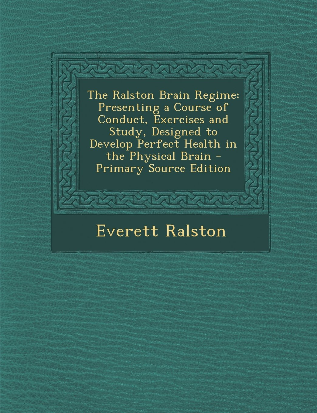 The Ralston Brain Regime: Presenting a Course of Conduct, Exercises and Study, Designed to Develop Perfect Health in the Physical Brain - Primar pdf epub