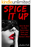 Spice It Up: Spice Up Your Sex Life, Explore Your Fantasies and Kinks, and Blow Your Partner's Mind