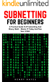 Subnetting For Beginners: A Practical Guide to IP Subnetting And Binary Math – Master IT Today And Pass Your CCNA (CCNA, Networking, IT Security) (English Edition)
