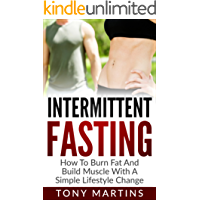 Intermittent Fasting:: How To Burn Fat And Build Muscle With A Simple Lifestyle Change (Ultimate Guide To Weight Loss Book 4)
