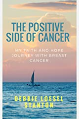 The Positive Side of Cancer: My faith and hope journey with breast cancer Kindle Edition