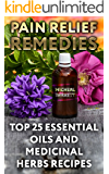 Pain Relief Remedies: Top 25 Essential Oils and Medicinal Herbs Recipes
