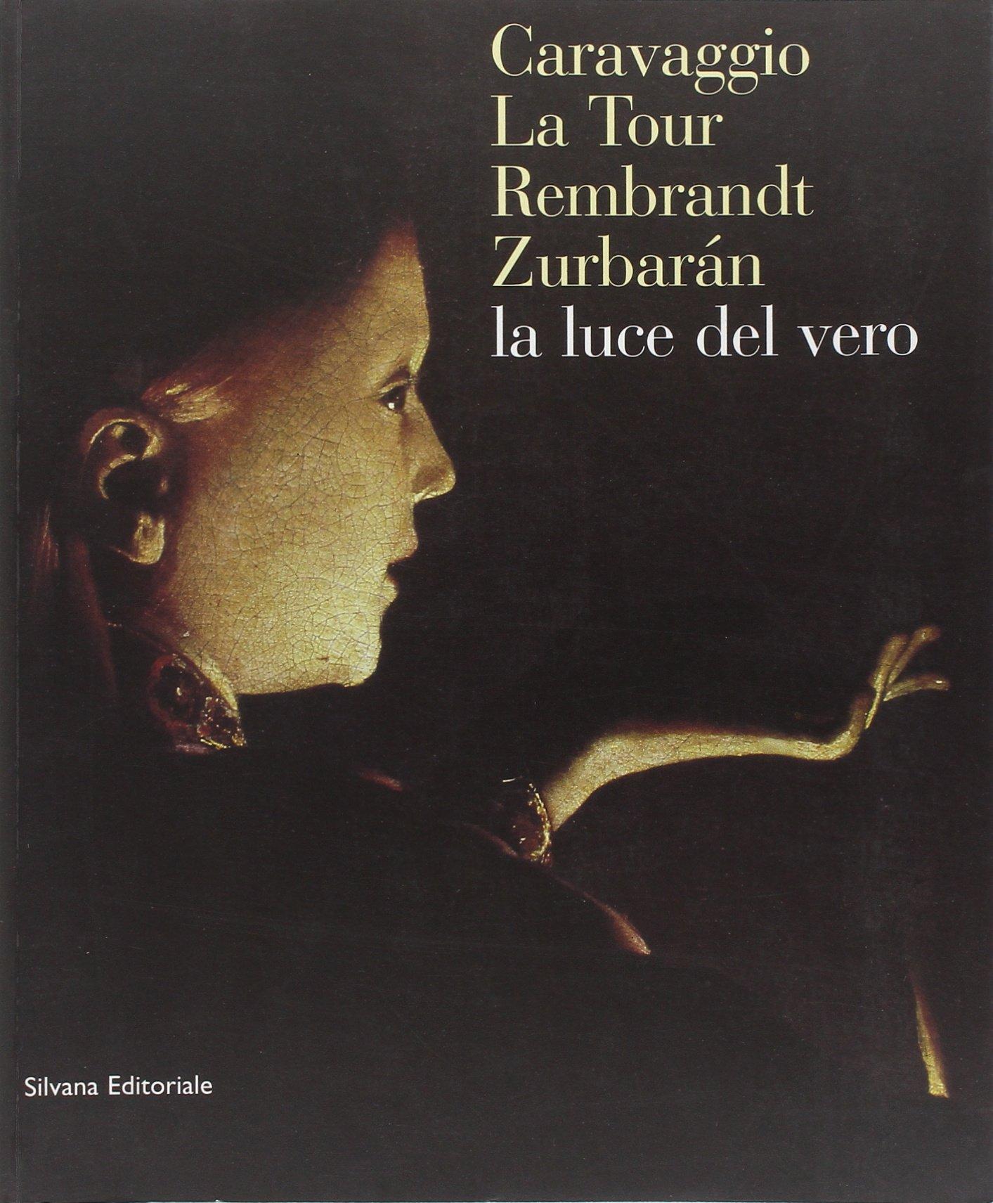 la luce del vero caravaggio la tour rembrandt zurbaran italian edition