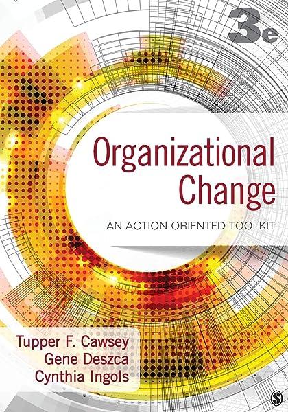 Organizational Change An Action Oriented Toolkit Cawsey Tupper F Deszca Gene Ingols Cynthia A 9781483359304 Amazon Com Books