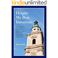 Despite My Best Intentions: How a Committed, Anti-Trinitarian, Psychopannychist, Rapturist, Preacher's Kid Unexpectedly Found Truth in the Catholic Church