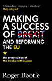 Making a Success of Brexit and Reforming the EU: The Brexit edition of The Trouble with Europe (English Edition)