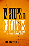 12 Steps to Greatness: How to Live a Life of Excellence for Yourself and Others