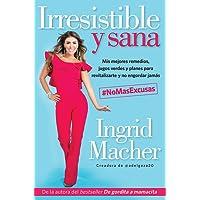 Irresistible y sana/Irresistible and Healthy: Mis Mejores Remedies, Jugos Verdes Y Planes Para Revitaliarte Y No Engordar Jamas