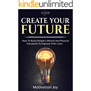 Create your future: HOW TO RAISE PEOPLE'S MENTAL AND PHYSICAL STANDARDS TO IMPROVE THEIR LIVES (Motivation Joy)