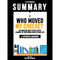 Extended Summary Of Who Moved My Cheese?: An Amazing Way To Deal With Change In Your Work And In Your Life - By Spencer Johnson (English Edition)