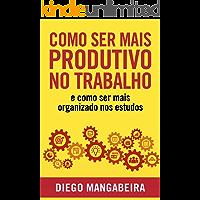 Como Ser Mais Produtivo No Trabalho E Como Ser Mais Organizado Nos Estudos: Desenvolva o Poder do Hábito e Tenha Mais…