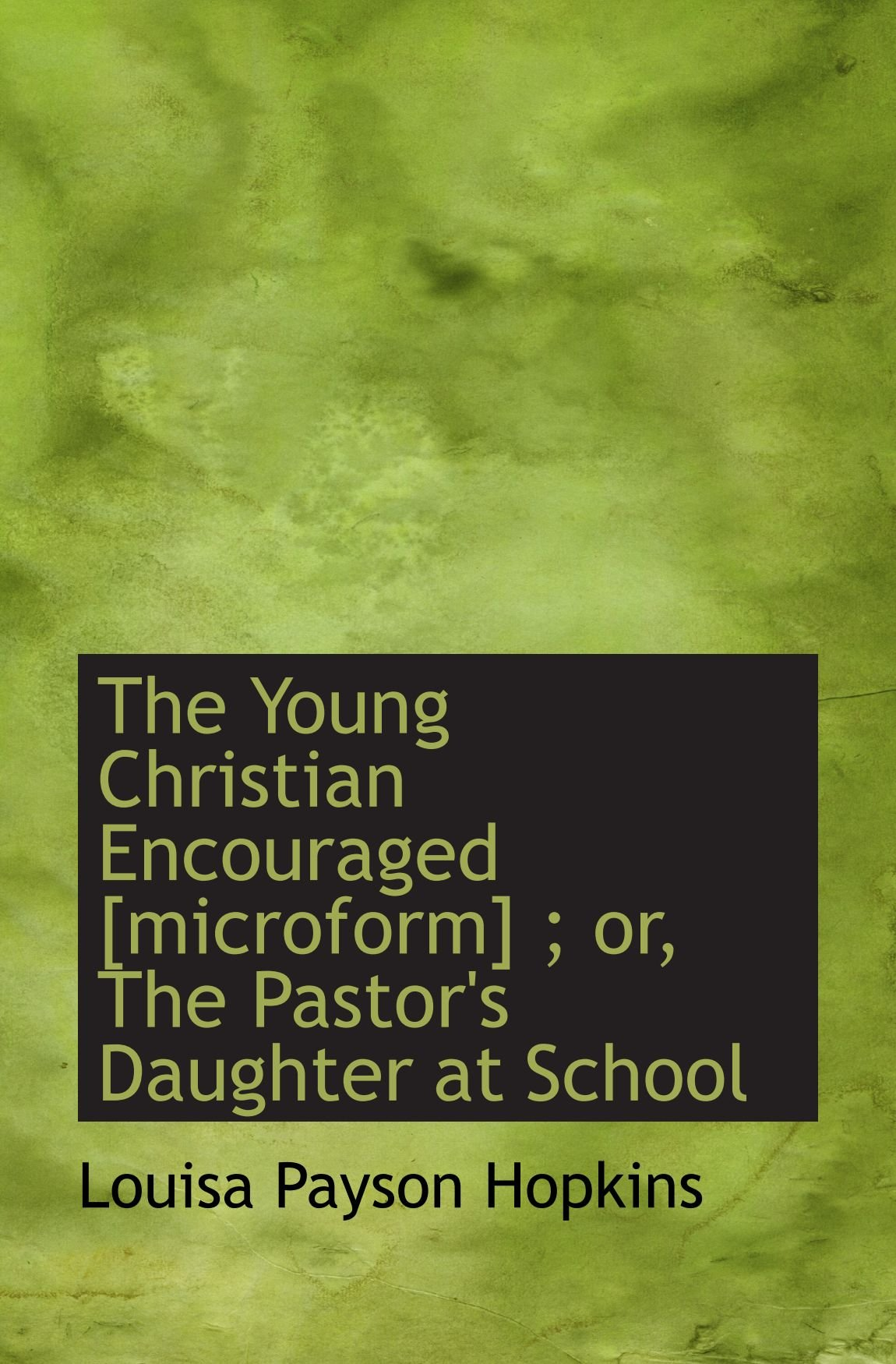 The Young Christian Encouraged [microform] ; or, The Pastor's Daughter at School pdf
