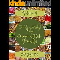 Holy Moly! Top 50 Oaxacan Kid-Friendly Recipes Volume 8: A Oaxacan Kid-Friendly Cookbook from the Heart!