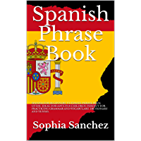 Spanish Phrase Book: SPANISH FOR BEGINNERS. ULTIMATE PHRASE BOOK GUIDE. IDEAL FOR ADULTS & CHILDREN. PERFECT FOR PRACTICING GRAMMAR AND VOCABULARY. DICTIONARY AND TENSES. (English Edition)
