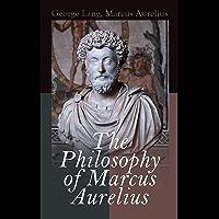 The Philosophy of Marcus Aurelius: Biography of Roman Emperor Marcus Aurelius; Study of His Philosophy & Meditations by…