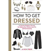 How to Get Dressed: A Costume Designer's Secrets for Making Your Clothes Look, Fit, and Feel Amazing book cover
