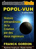 LE POPOL-VUH: Histoire extraordinaire de la Création par des « dieux ingénieurs » (Mystères inexpliqués - Objets insolites t. 2)