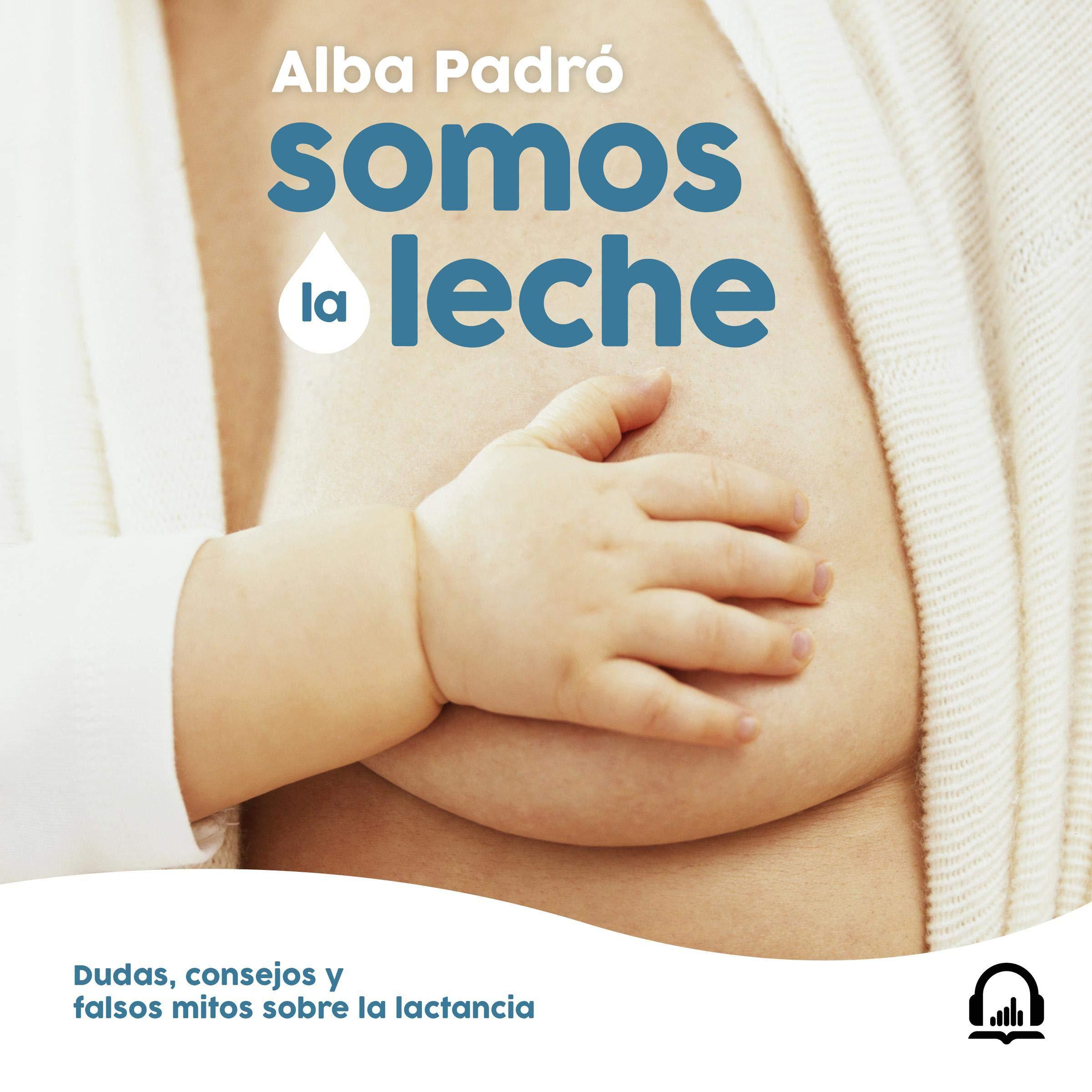 Somos La Leche  We Are Milk   Dudas Consejos Y Falsos Mitos Sobre La Lactancia  Doubts Advice And False Myths About Breastfeeding