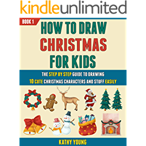 How To Draw Christmas For Kids: The Step By Step Guide To Drawing 10 Cute Christmas Characters And Stuff Easily (Book 1…