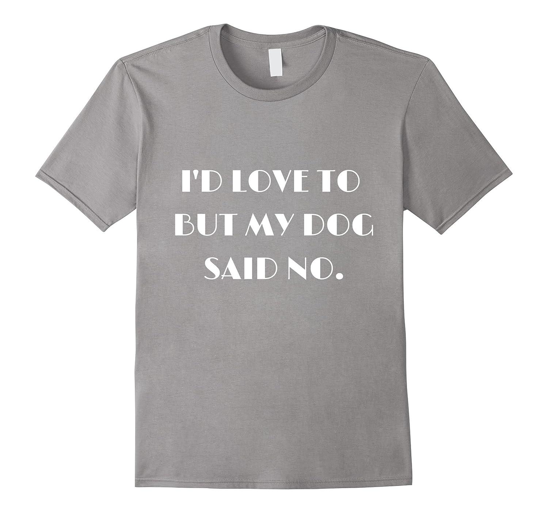 Dog T-Shirt / I'd Love To But My Dog Said No T-Shirt-BN
