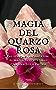 Magia del Quarzo Rosa:  Fai Semplici Incantesimi di Magia dei Cristalli con Una Sola Pietra