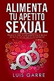 ALIMENTA TU APETITO SEXUAL: Mejora tu vida sexual y potencia el deseo de forma natural con la alimentación.