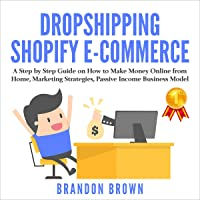 Dropshipping Shopify E-Commerce: A Step by Step Guide on How to Make Money Online from Home, Marketing Strategies…