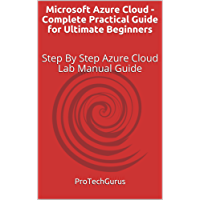 Microsoft Azure Cloud - Complete Practical Guide for Ultimate Beginners: Step By Step Azure Cloud Lab Manual Guide (English Edition)