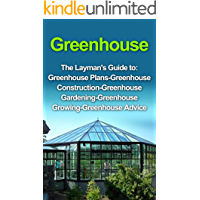 Greenhouse : Greenhouse for Beginners: The Layman's Guide to Greenhouse Construction, Plans & Gardening (Greenhouse, Greenhouse for Beginners, Greenhouse ... Greenhouse Plans) (English Edition)