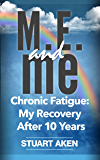 M.E. and me: Chronic Fatigue: My Recovery After 10 Years.