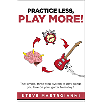 PRACTICE LESS, PLAY MORE: The simple, three-step system to play songs you love on your guitar from day 1 book cover