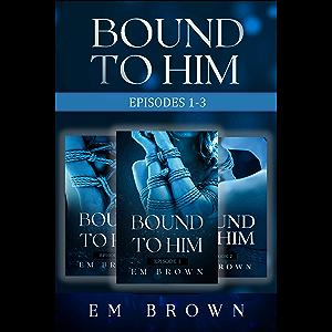 Bound to Him Box Set: Episodes 1-3: An International Billionaire Romance