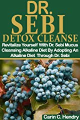 DR. SEBI DETOX CLEANSE: Revitalize Yourself With Dr. Sebi Mucus Cleansing Alkaline Diet By Adopting An Alkaline Diet Through Dr. Sebi (Dr. Sebi Books Book 8) Kindle Edition