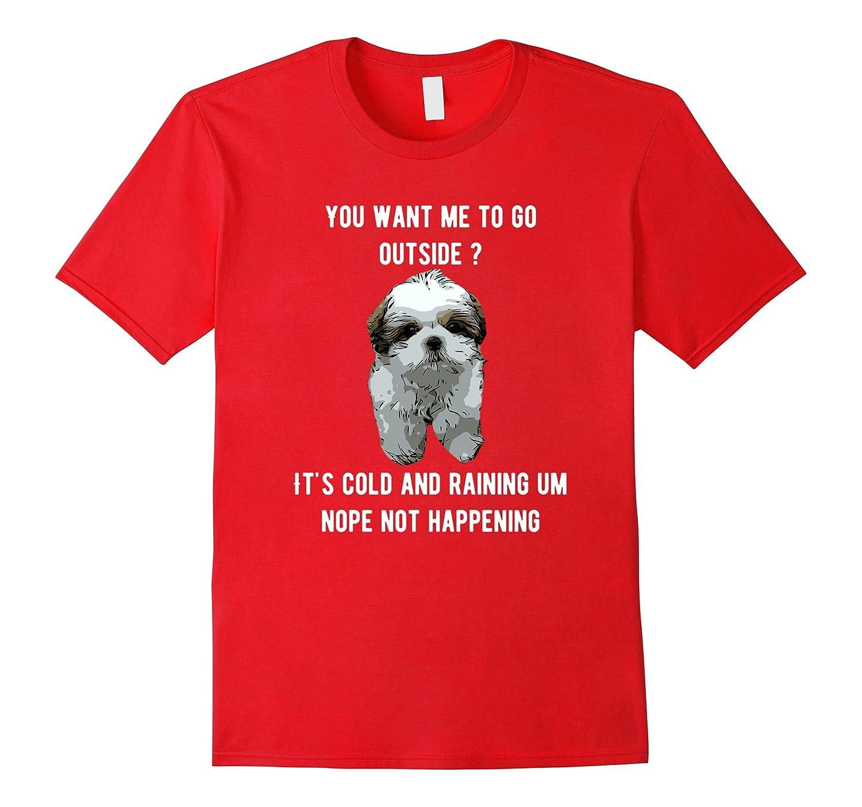 Shih Tzu You want me to go outside, not happening shirt.-FL