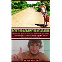 Don't do cocaine in Nicaragua: The insiders guide to local hole in the walls, great eats, travel destinations and exploring the best hostels Central America ... to offer (Traveling Central America Book 1)