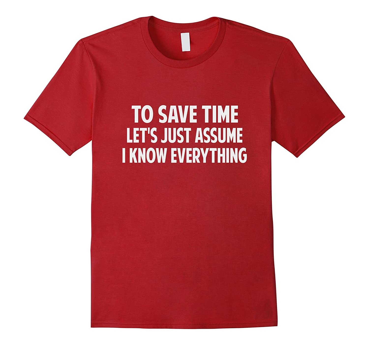 To Save Time Let's Just Assume I Know Everything T- Shirt-Art