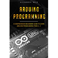 Arduino Programming: A Comprehensive Beginner's Guide to Learn Arduino Programming from A-Z (English Edition)